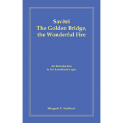 Savitri - The Golden Bridge, the Wonderful Fire by M. Nadkarni